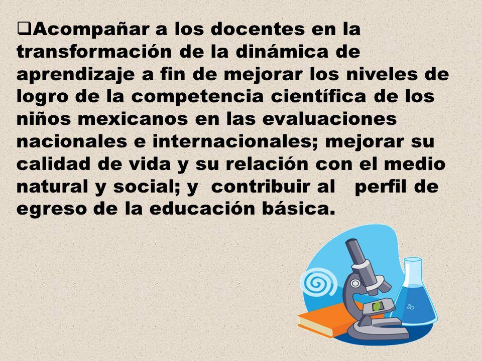 Acompañar a los docentes en la transformación de la dinámica de aprendizaje a fin de mejorar los niveles de logro de la competencia científica de los niños mexicanos en las evaluaciones nacionales e internacionales; mejorar su calidad de vida y su relación con el medio natural y social; y contribuir al perfil de egreso de la educación básica.