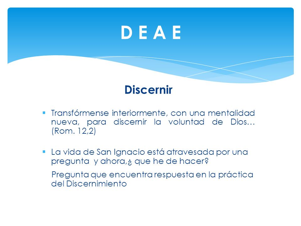 D E A E Discernir. Transfórmense interiormente, con una mentalidad nueva, para discernir la voluntad de Dios… (Rom. 12,2)