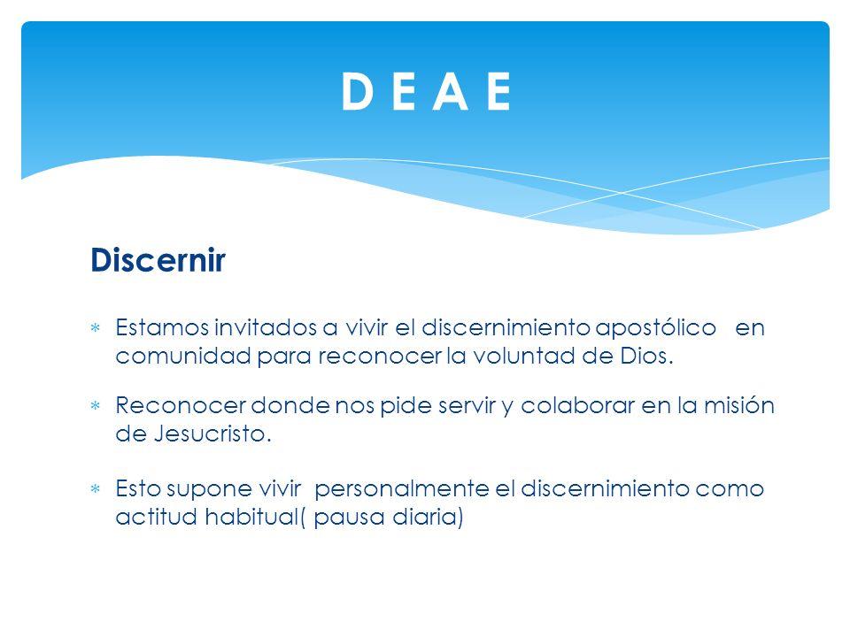 D E A E Discernir. Estamos invitados a vivir el discernimiento apostólico en comunidad para reconocer la voluntad de Dios.