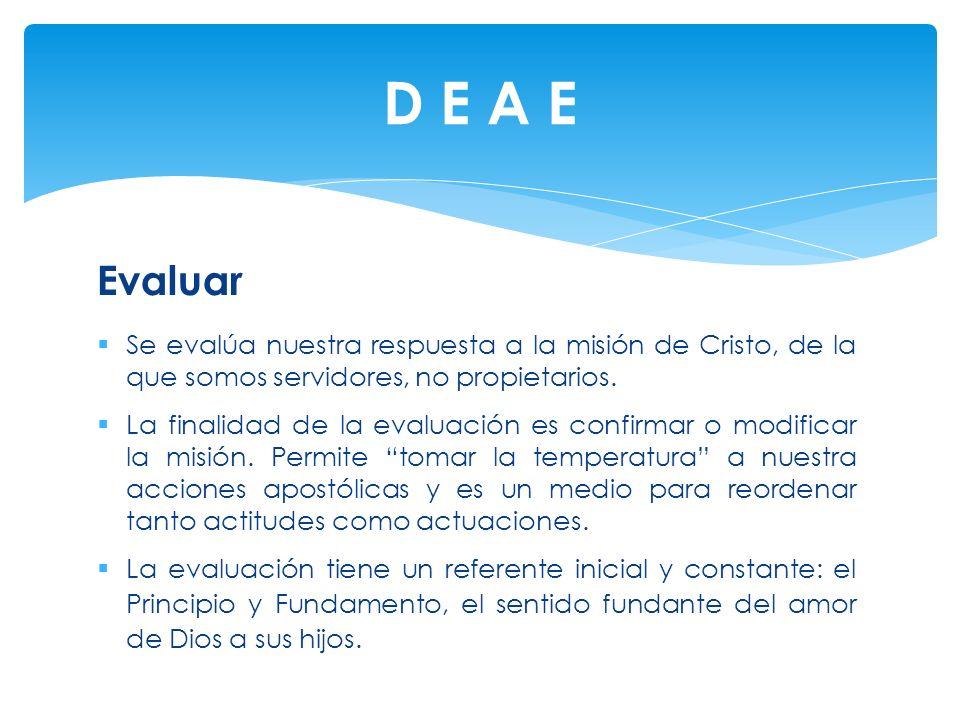 D E A E Evaluar. Se evalúa nuestra respuesta a la misión de Cristo, de la que somos servidores, no propietarios.