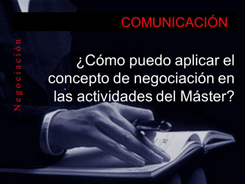 COMUNICACIÓN. ¿Cómo puedo aplicar el concepto de negociación en las actividades del Máster.