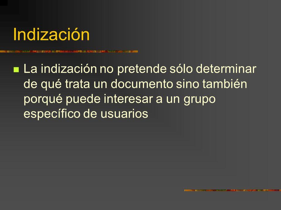 Indización La indización no pretende sólo determinar de qué trata un documento sino también porqué puede interesar a un grupo específico de usuarios.