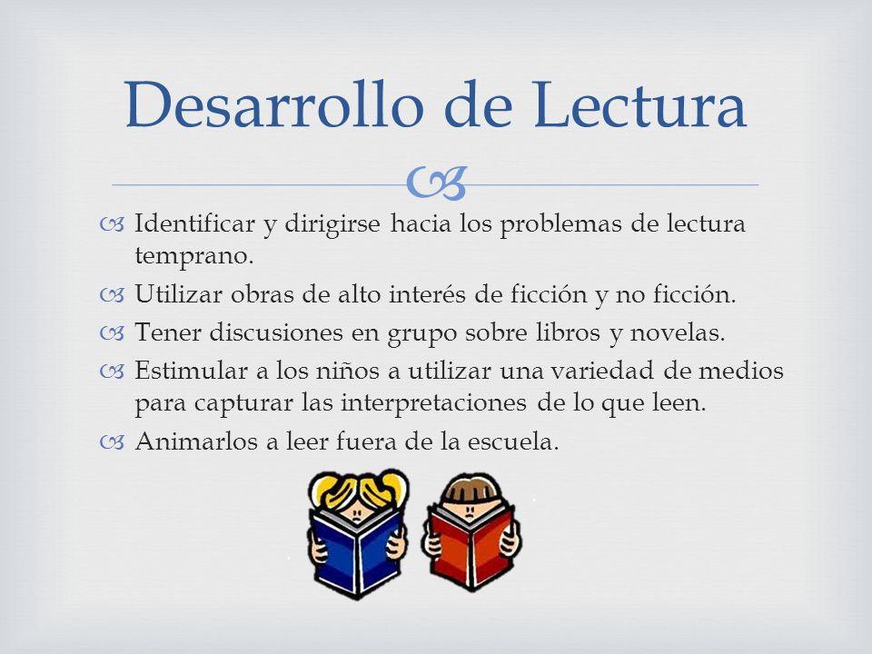 Desarrollo de Lectura Identificar y dirigirse hacia los problemas de lectura temprano. Utilizar obras de alto interés de ficción y no ficción.