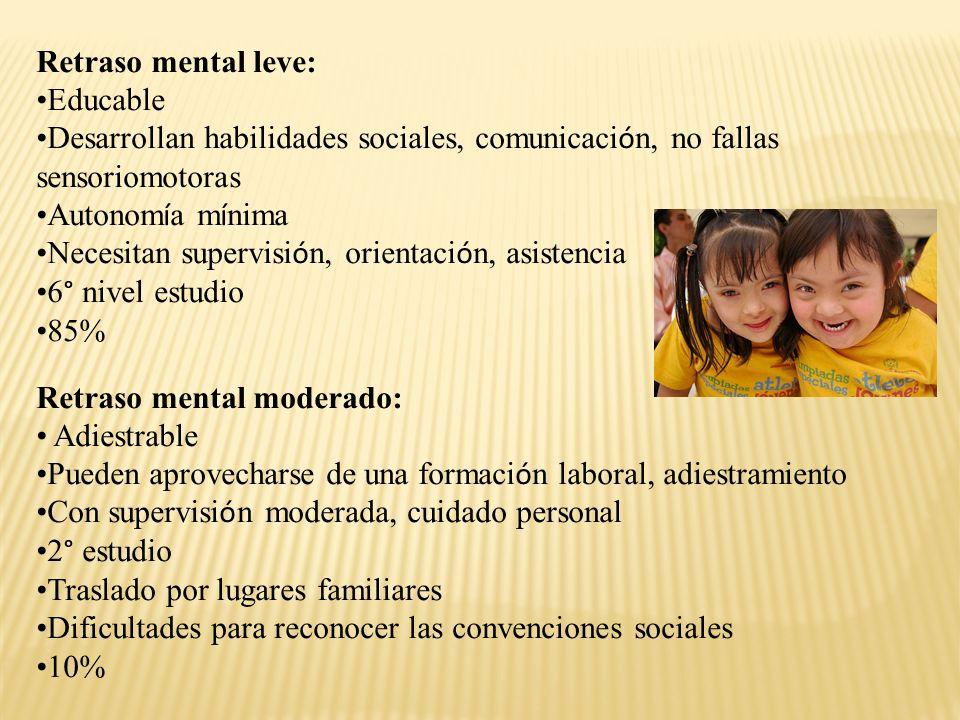 Retraso mental leve: Educable. Desarrollan habilidades sociales, comunicación, no fallas sensoriomotoras.