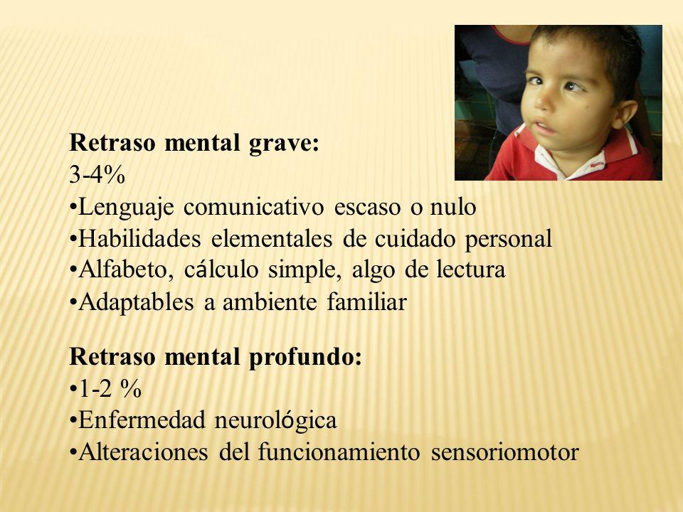 Retraso mental grave: 3-4% Lenguaje comunicativo escaso o nulo. Habilidades elementales de cuidado personal.