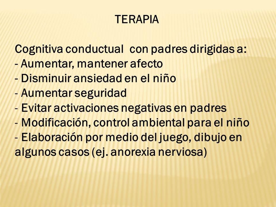TERAPIA Cognitiva conductual con padres dirigidas a: - Aumentar, mantener afecto. - Disminuir ansiedad en el niño.