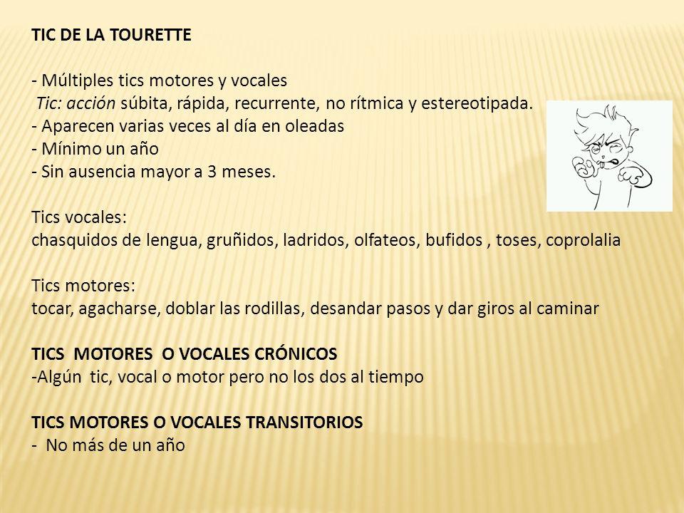 TIC DE LA TOURETTE Múltiples tics motores y vocales. Tic: acción súbita, rápida, recurrente, no rítmica y estereotipada.