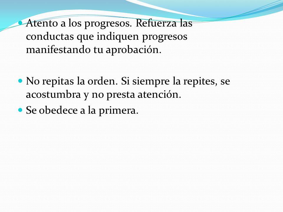 Atento a los progresos. Refuerza las conductas que indiquen progresos manifestando tu aprobación.