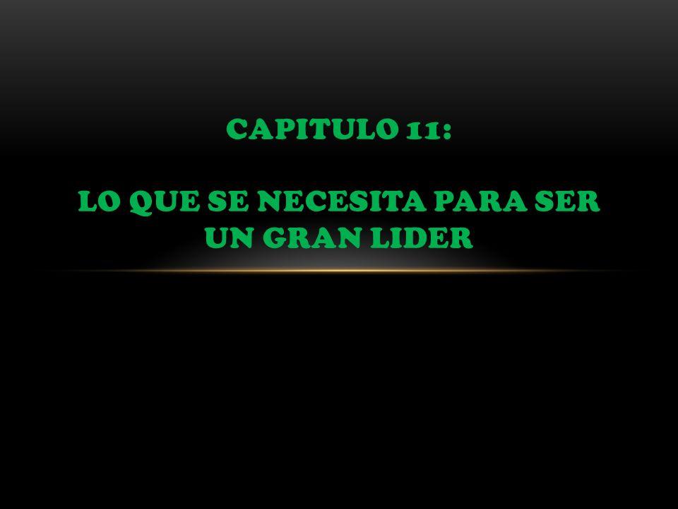 CAPITULO 11: LO QUE SE NECESITA PARA SER UN GRAN LIDER
