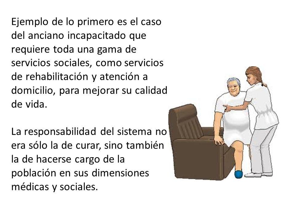 Ejemplo de lo primero es el caso del anciano incapacitado que requiere toda una gama de servicios sociales, como servicios de rehabilitación y atención a domicilio, para mejorar su calidad de vida.