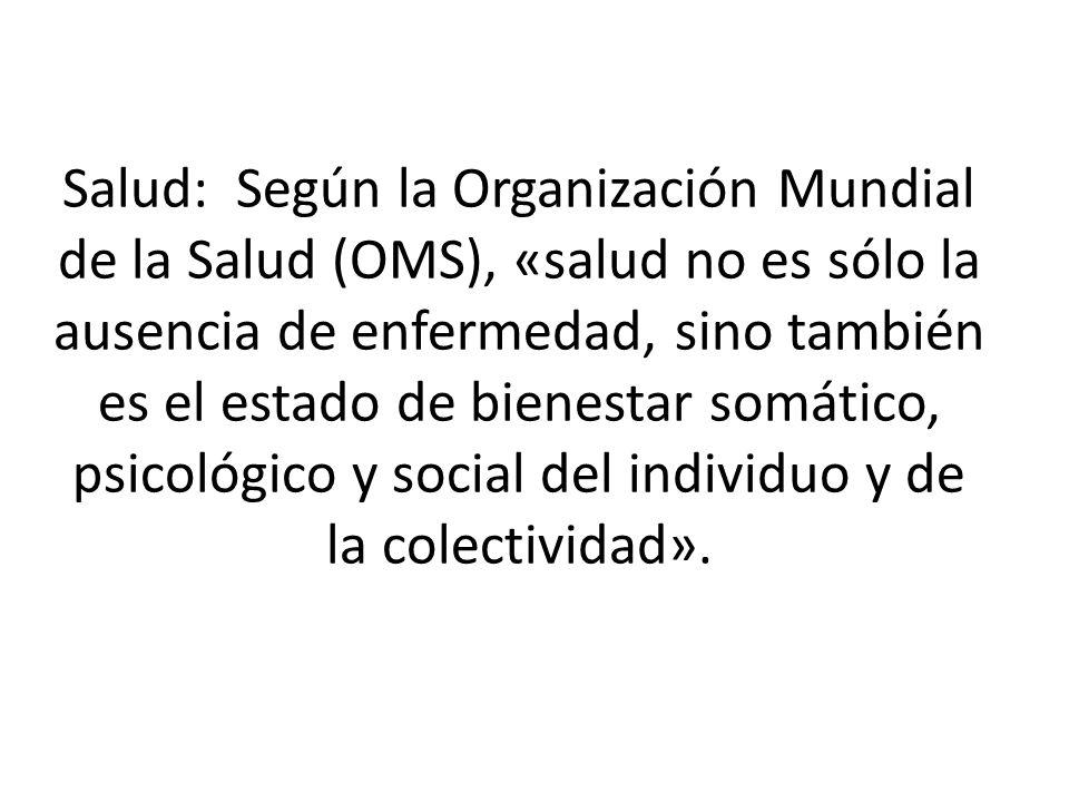 Salud: Según la Organización Mundial de la Salud (OMS), «salud no es sólo la ausencia de enfermedad, sino también es el estado de bienestar somático, psicológico y social del individuo y de la colectividad».