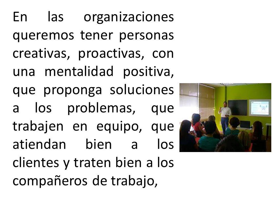 En las organizaciones queremos tener personas creativas, proactivas, con una mentalidad positiva, que proponga soluciones a los problemas, que trabajen en equipo, que atiendan bien a los clientes y traten bien a los compañeros de trabajo,