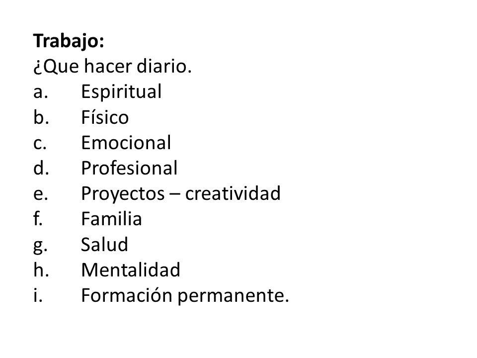Trabajo: ¿Que hacer diario. a. Espiritual. b. Físico. c. Emocional. d. Profesional. e. Proyectos – creatividad.