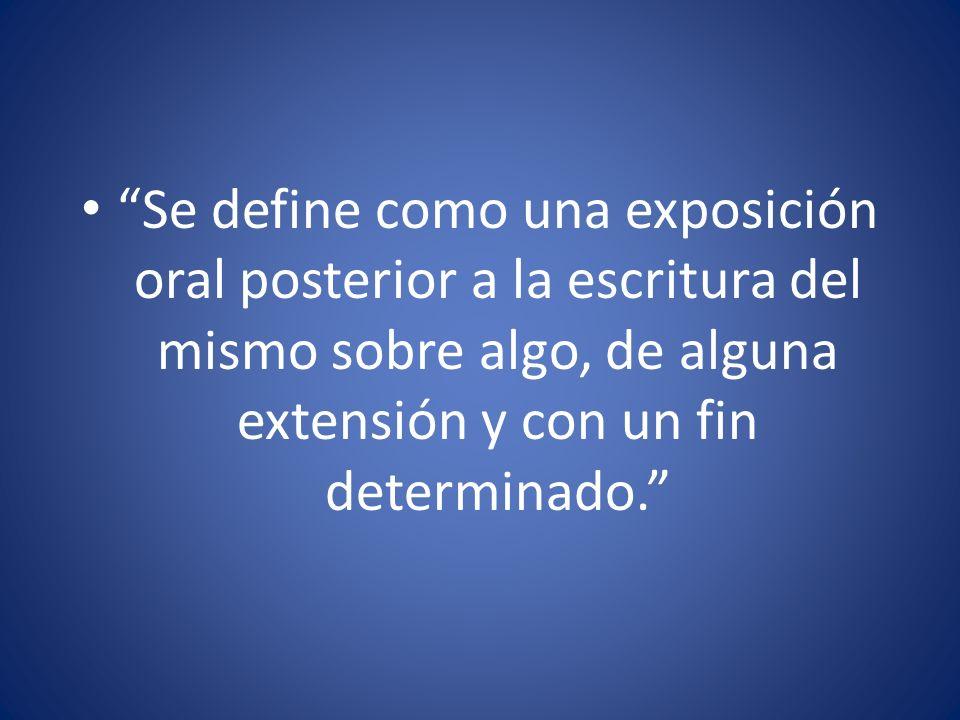 Se define como una exposición oral posterior a la escritura del mismo sobre algo, de alguna extensión y con un fin determinado.