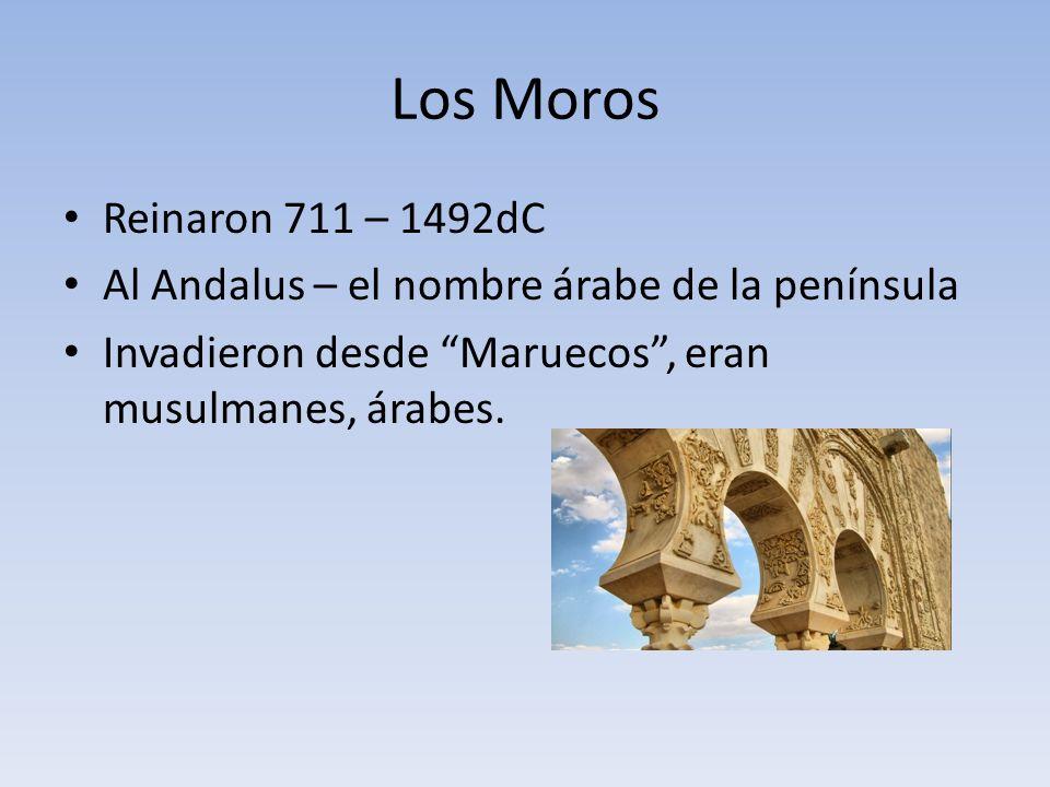 Los Moros Reinaron 711 – 1492dC. Al Andalus – el nombre árabe de la península.