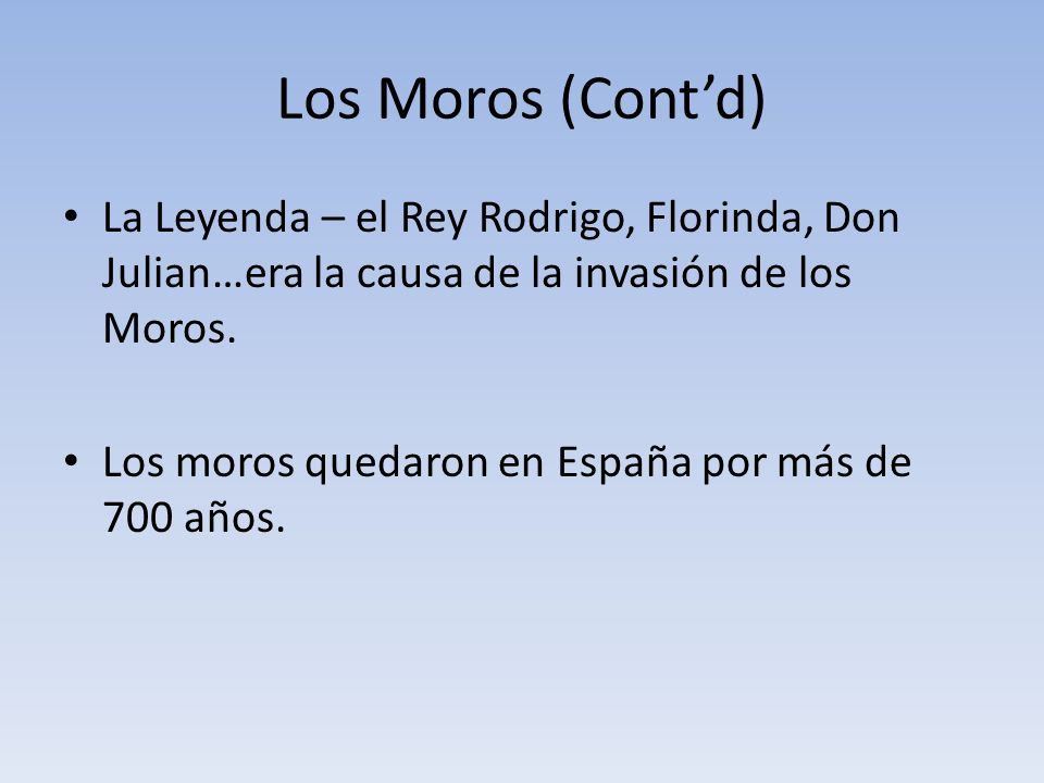 Los Moros (Cont'd) La Leyenda – el Rey Rodrigo, Florinda, Don Julian…era la causa de la invasión de los Moros.
