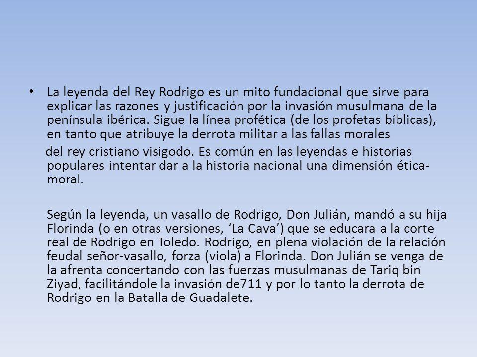 La leyenda del Rey Rodrigo es un mito fundacional que sirve para explicar las razones y justificación por la invasión musulmana de la península ibérica. Sigue la línea profética (de los profetas bíblicas), en tanto que atribuye la derrota militar a las fallas morales
