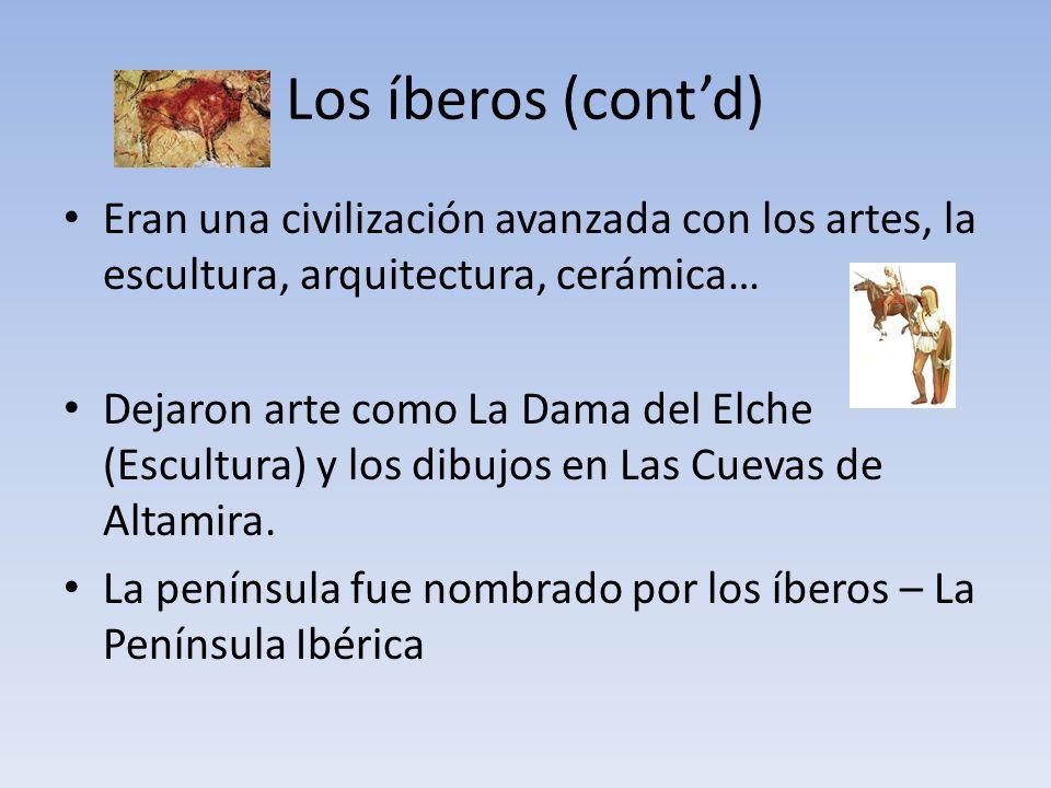 Los íberos (cont'd) Eran una civilización avanzada con los artes, la escultura, arquitectura, cerámica…
