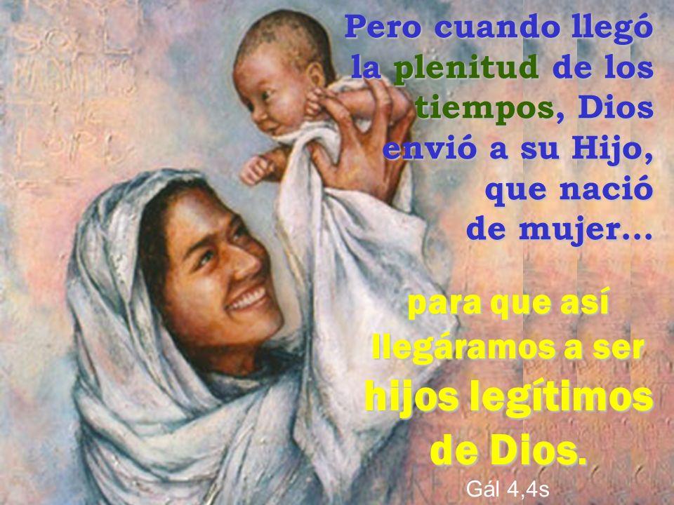 para que así llegáramos a ser hijos legítimos de Dios. Gál 4,4s