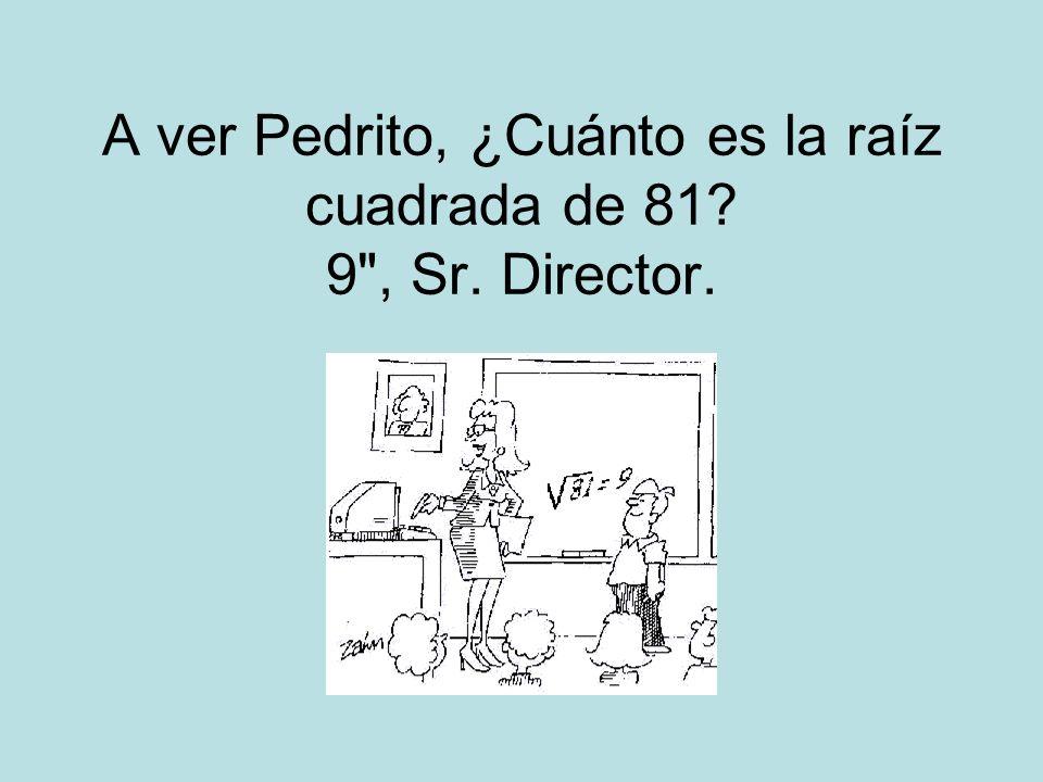 A ver Pedrito, ¿Cuánto es la raíz cuadrada de 81 9 , Sr. Director.
