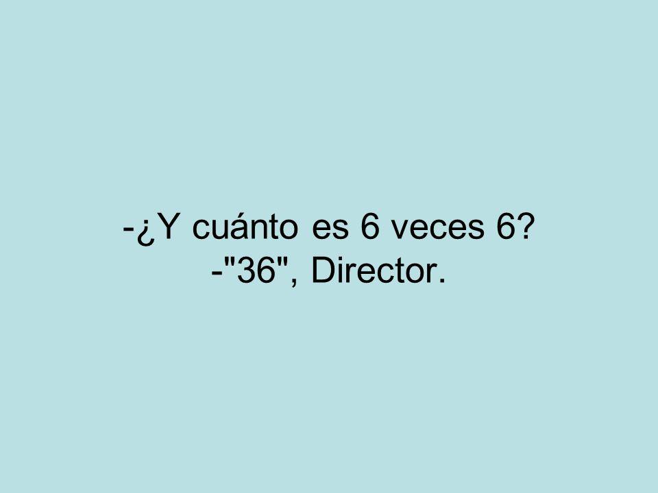 -¿Y cuánto es 6 veces 6 - 36 , Director.