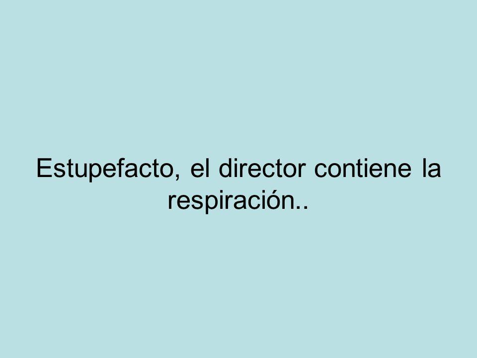 Estupefacto, el director contiene la respiración..