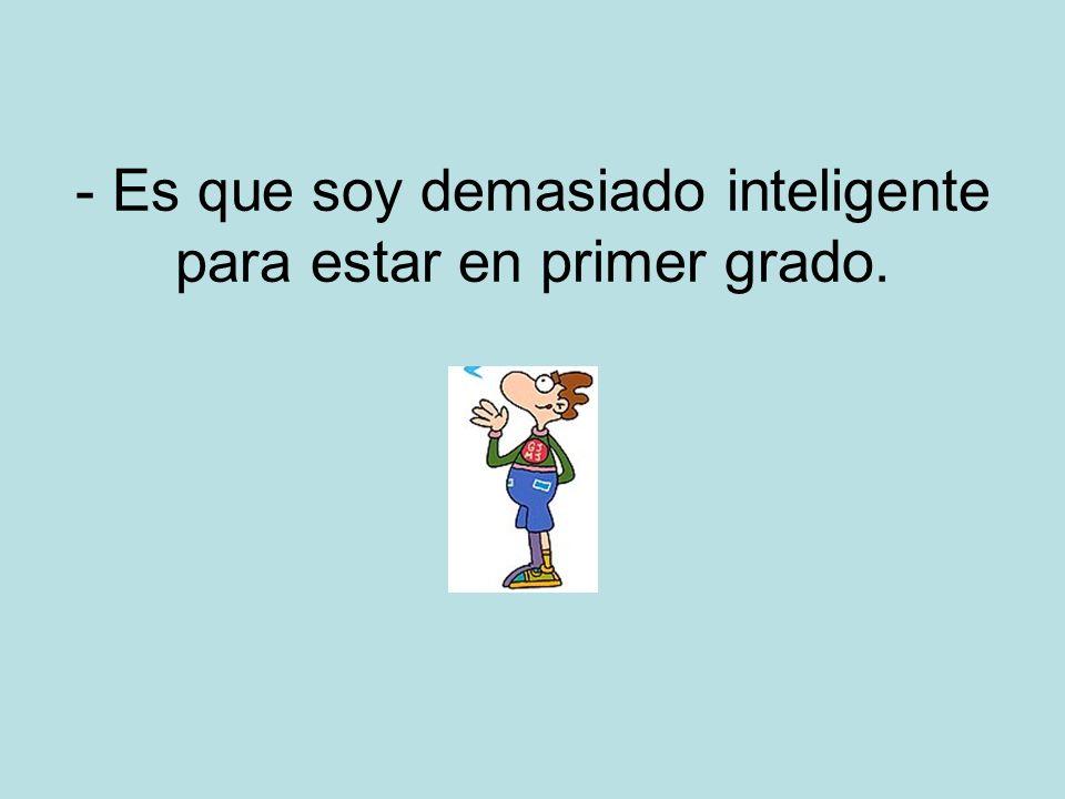 - Es que soy demasiado inteligente para estar en primer grado.