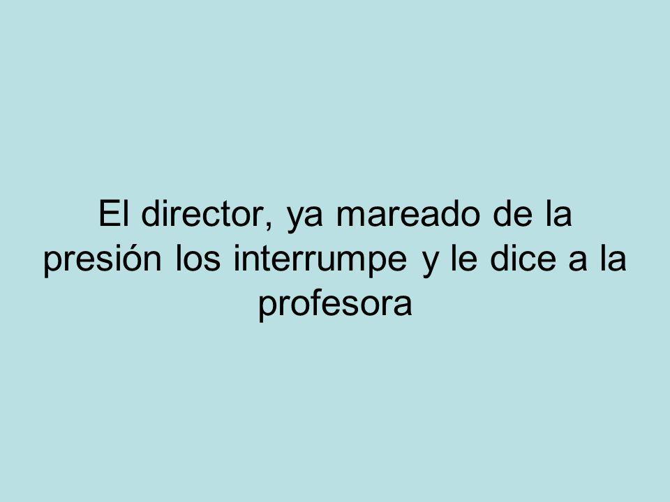 El director, ya mareado de la presión los interrumpe y le dice a la profesora