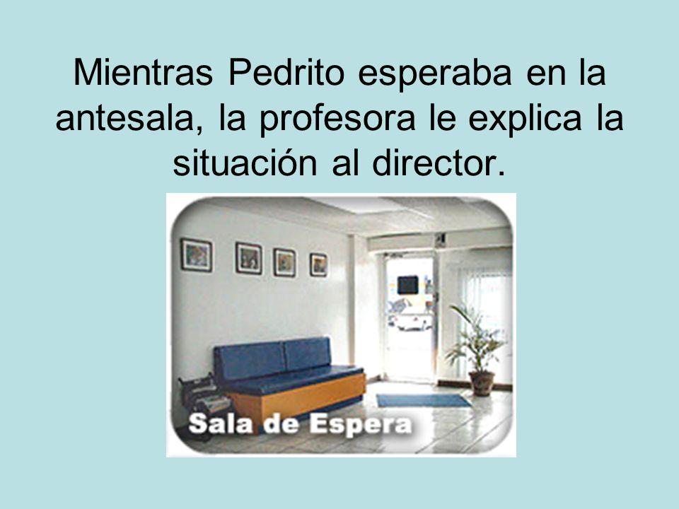 Mientras Pedrito esperaba en la antesala, la profesora le explica la situación al director.