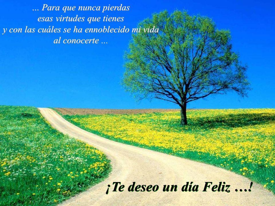 ¡Te deseo un día Feliz …! … Para que nunca pierdas