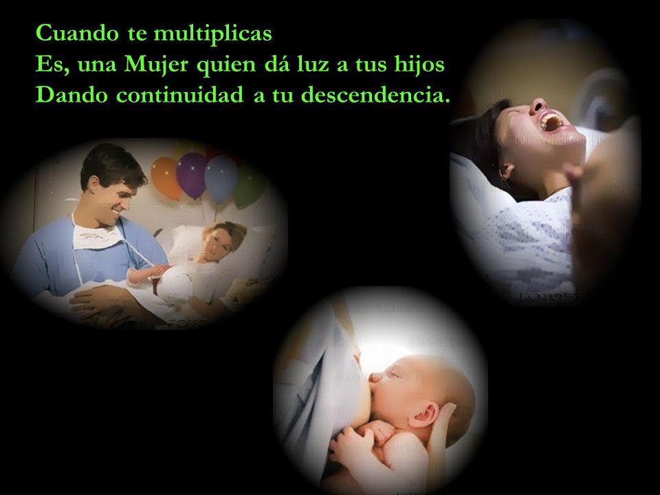 Cuando te multiplicas Es, una Mujer quien dá luz a tus hijos Dando continuidad a tu descendencia.