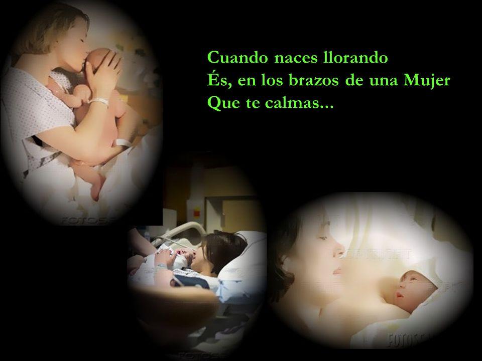 Cuando naces llorando És, en los brazos de una Mujer Que te calmas...
