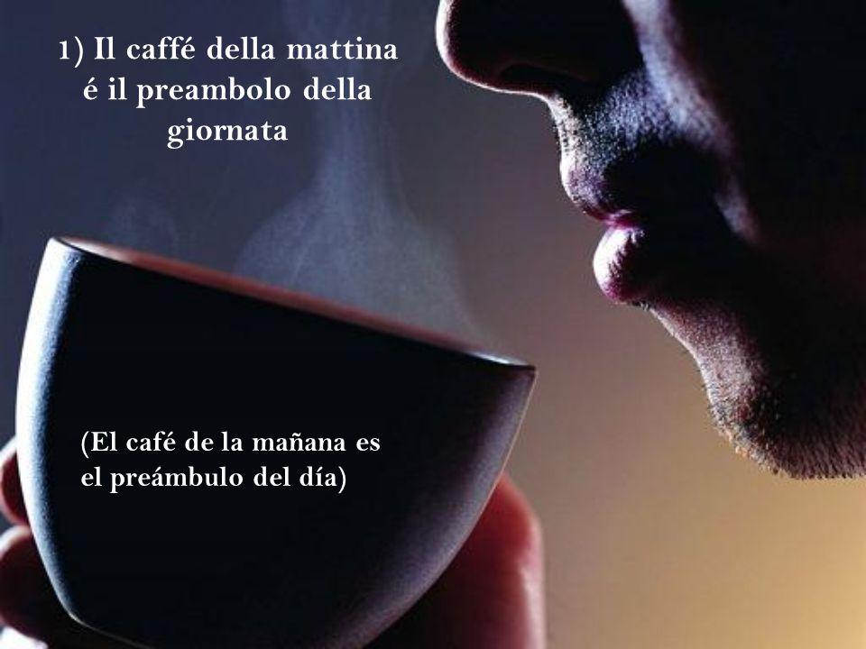1) Il caffé della mattina é il preambolo della giornata
