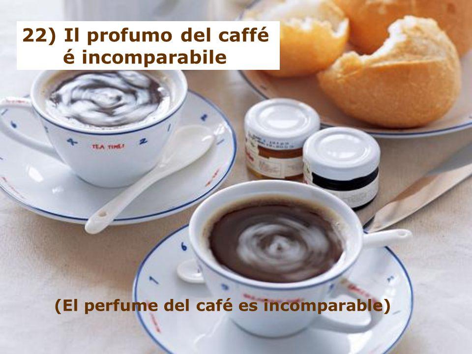 22) Il profumo del caffé é incomparabile