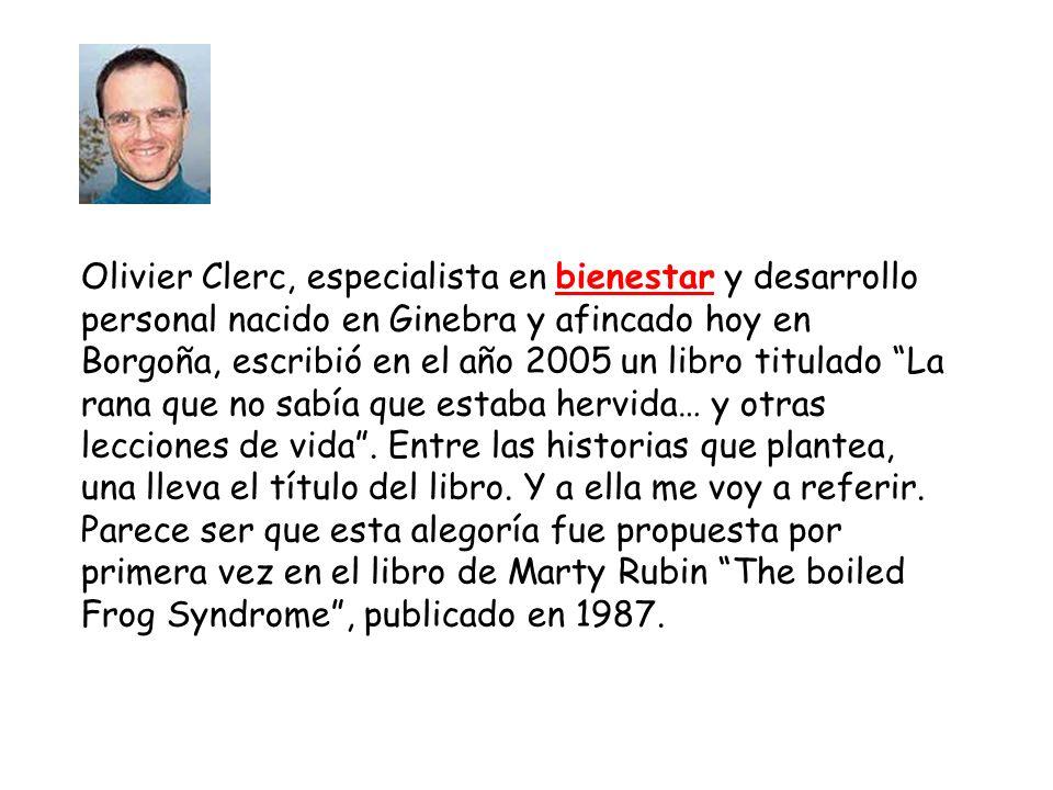 Olivier Clerc, especialista en bienestar y desarrollo personal nacido en Ginebra y afincado hoy en Borgoña, escribió en el año 2005 un libro titulado La rana que no sabía que estaba hervida… y otras lecciones de vida .