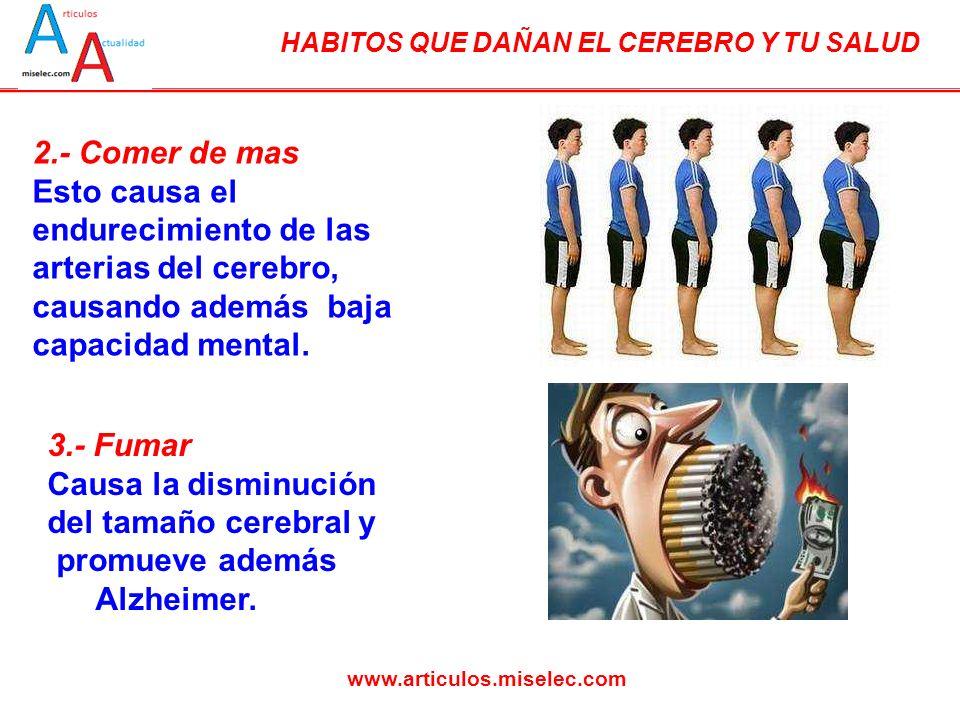 2.- Comer de mas Esto causa el endurecimiento de las arterias del cerebro, causando además baja capacidad mental.