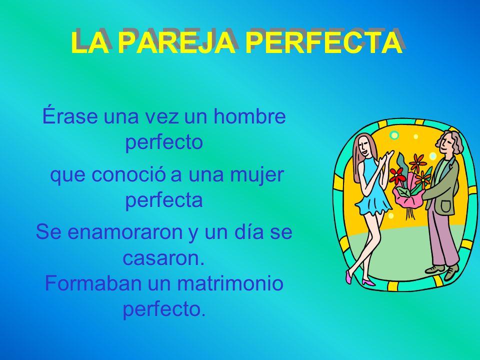 LA PAREJA PERFECTA Érase una vez un hombre perfecto