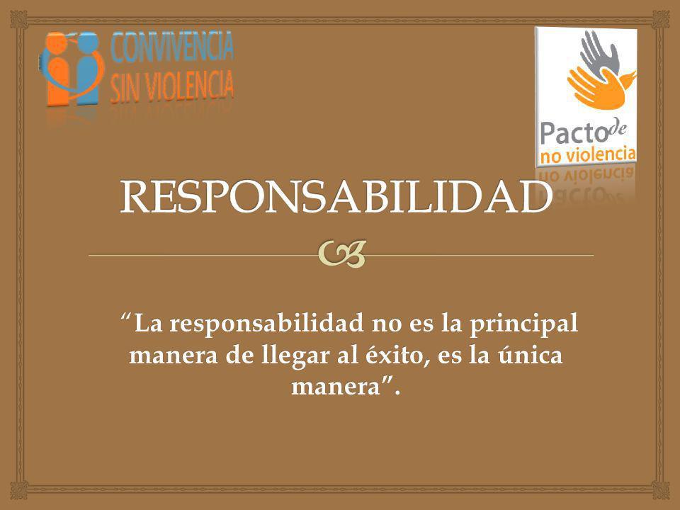 RESPONSABILIDAD La responsabilidad no es la principal manera de llegar al éxito, es la única manera .