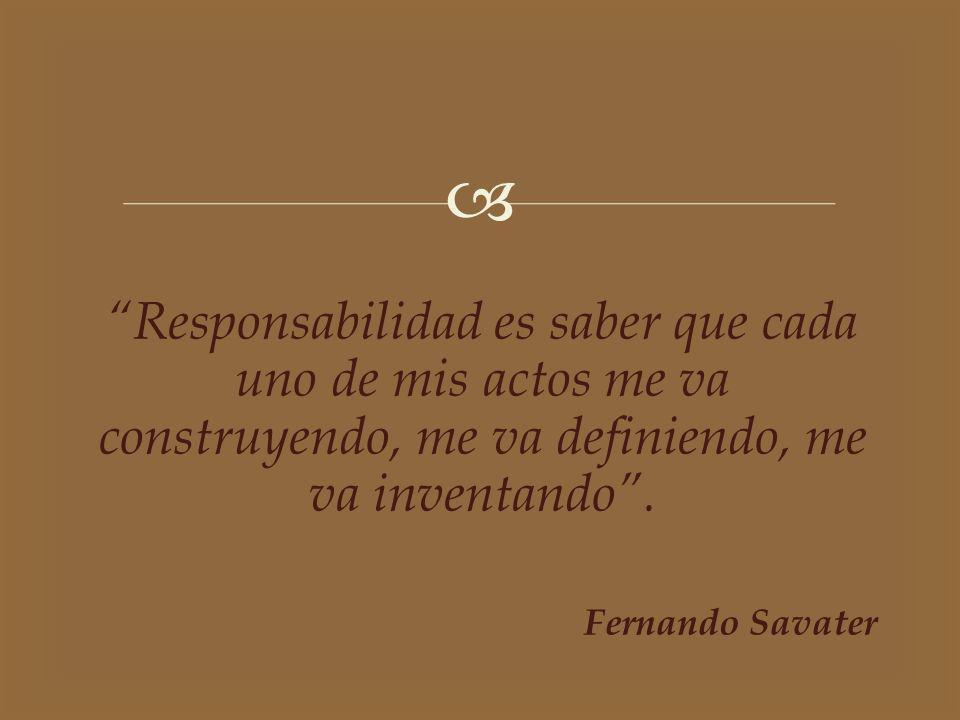 Responsabilidad es saber que cada uno de mis actos me va construyendo, me va definiendo, me va inventando .