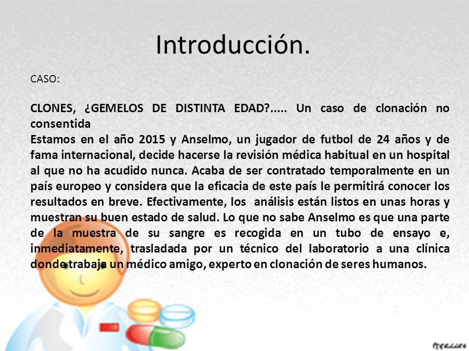 Introducción. CASO: CLONES, ¿GEMELOS DE DISTINTA EDAD ..... Un caso de clonación no consentida.