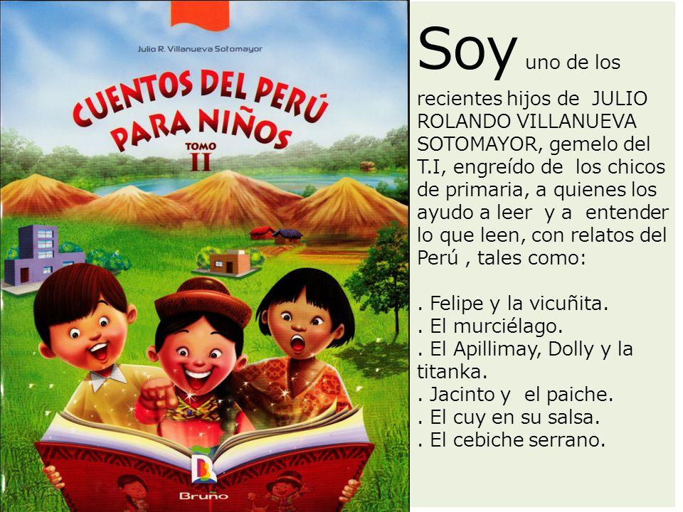 Soy uno de los recientes hijos de JULIO ROLANDO VILLANUEVA SOTOMAYOR, gemelo del T.I, engreído de los chicos de primaria, a quienes los ayudo a leer y a entender lo que leen, con relatos del Perú , tales como: