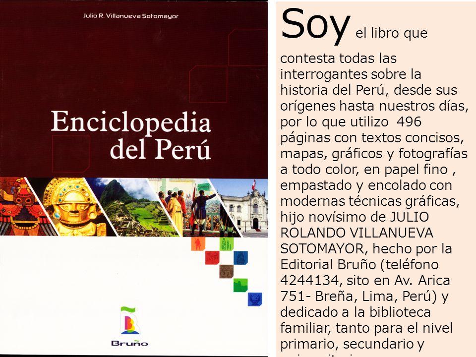 Soy el libro que contesta todas las interrogantes sobre la historia del Perú, desde sus orígenes hasta nuestros días, por lo que utilizo 496 páginas con textos concisos, mapas, gráficos y fotografías a todo color, en papel fino , empastado y encolado con modernas técnicas gráficas, hijo novísimo de JULIO ROLANDO VILLANUEVA SOTOMAYOR, hecho por la Editorial Bruño (teléfono 4244134, sito en Av.