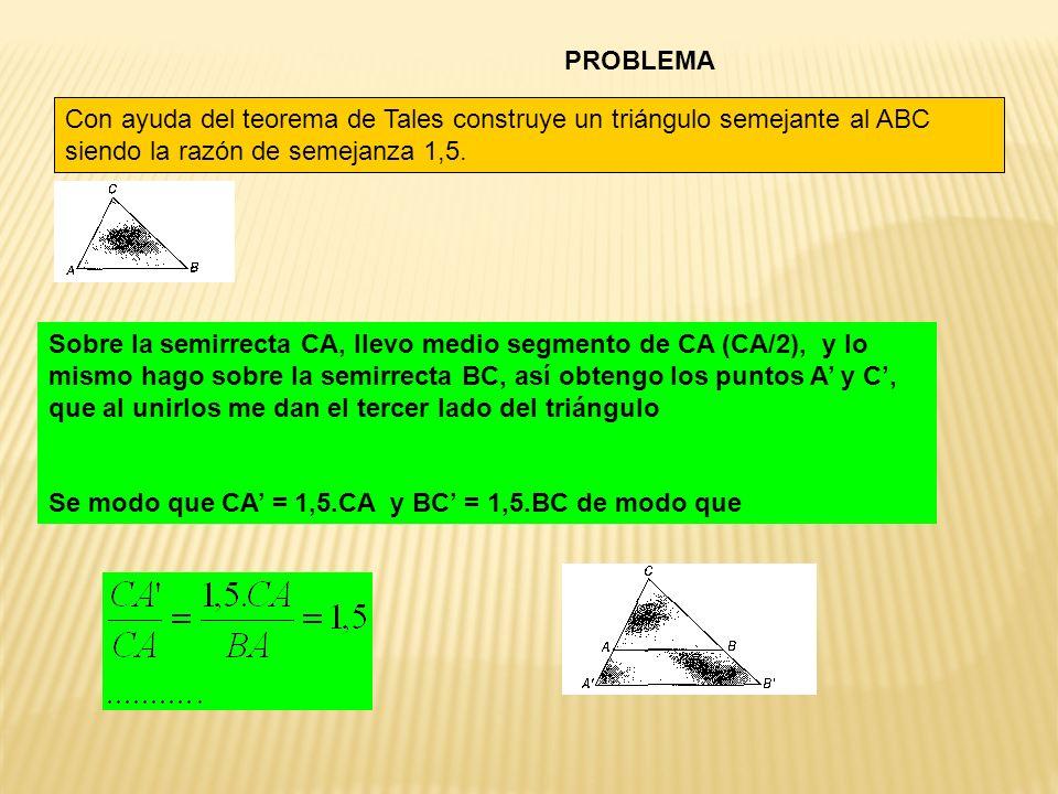 PROBLEMA Con ayuda del teorema de Tales construye un triángulo semejante al ABC siendo la razón de semejanza 1,5.
