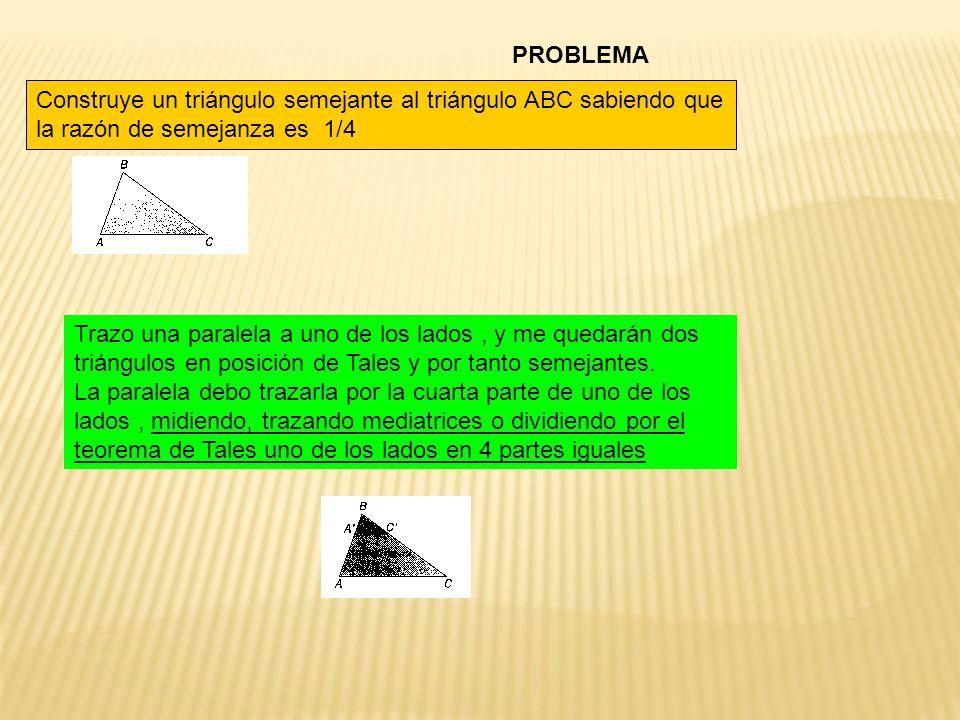 PROBLEMA Construye un triángulo semejante al triángulo ABC sabiendo que la razón de semejanza es 1/4.
