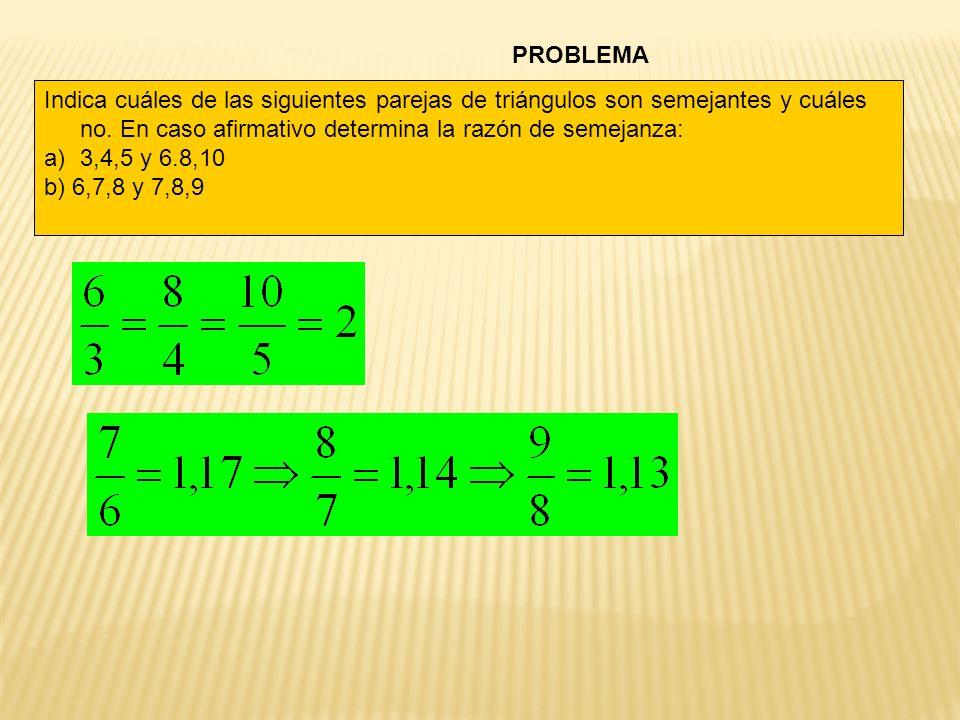 PROBLEMA Indica cuáles de las siguientes parejas de triángulos son semejantes y cuáles no. En caso afirmativo determina la razón de semejanza:
