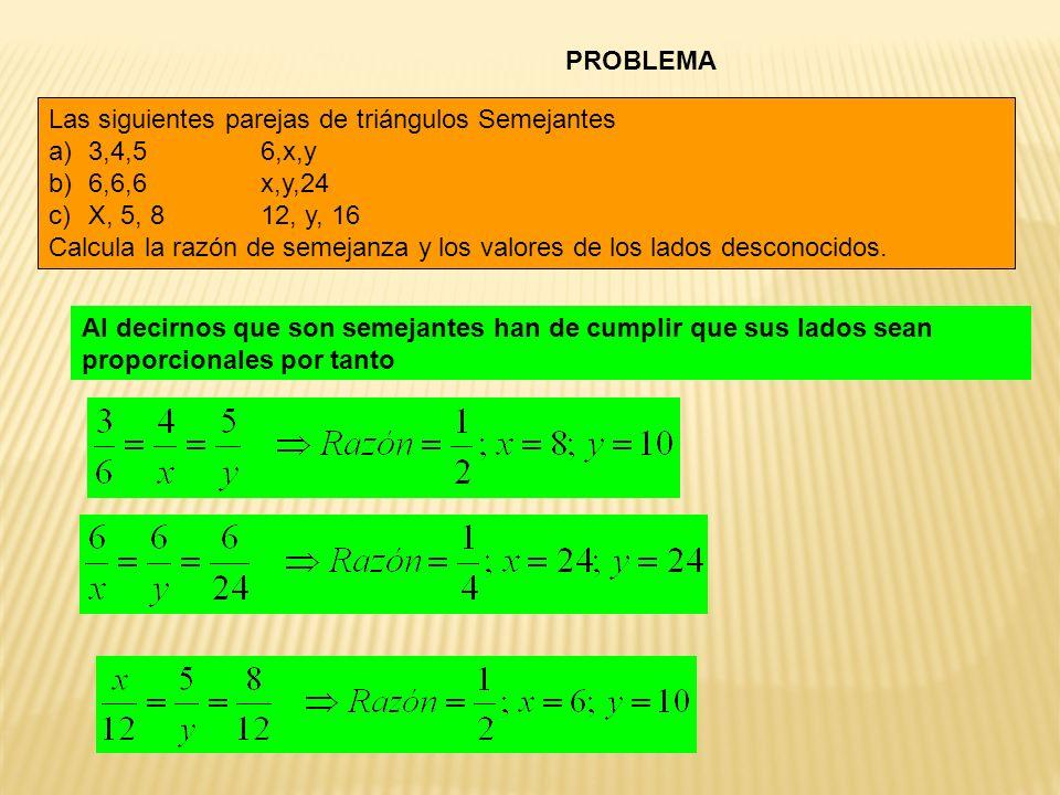 PROBLEMA Las siguientes parejas de triángulos Semejantes. 3,4,5 6,x,y. 6,6,6 x,y,24. X, 5, 8 12, y, 16.