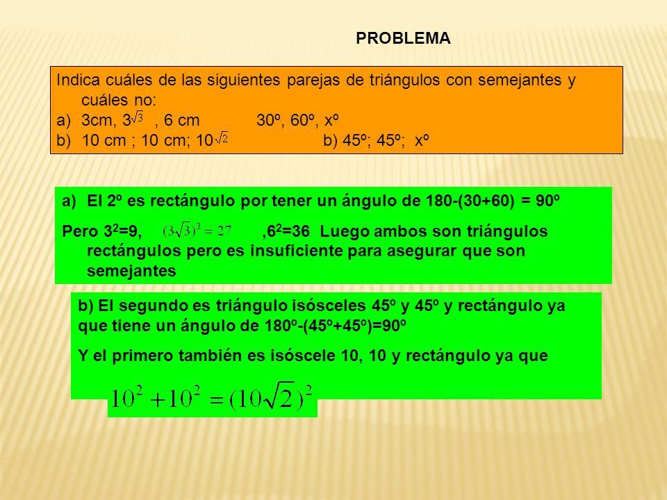 PROBLEMA Indica cuáles de las siguientes parejas de triángulos con semejantes y cuáles no: 3cm, 3 , 6 cm 30º, 60º, xº.