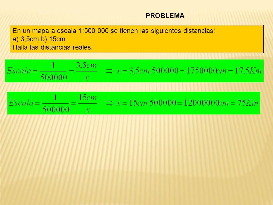 PROBLEMA En un mapa a escala 1:500 000 se tienen las siguientes distancias: a) 3,5cm b) 15cm.
