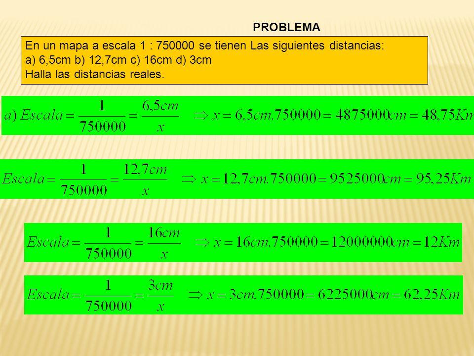 PROBLEMA En un mapa a escala 1 : 750000 se tienen Las siguientes distancias: a) 6,5cm b) 12,7cm c) 16cm d) 3cm.