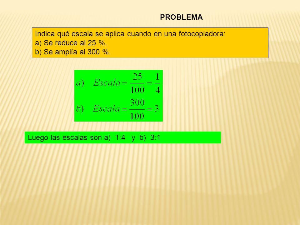PROBLEMA Indica qué escala se aplica cuando en una fotocopiadora: a) Se reduce al 25 %. b) Se amplía al 300 %.